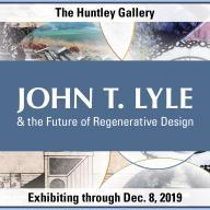 John T. Lyle and the Future of Regenerative Design exhibiting Oct. 17 - Dec. 8
